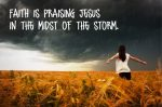 faith is praising Jesus in the midst of the storm